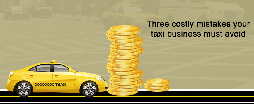 Three costly mistakes your taxi business must avoid
